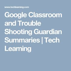 Google Classroom and Trouble Shooting Guardian Summaries |  Tech Learning