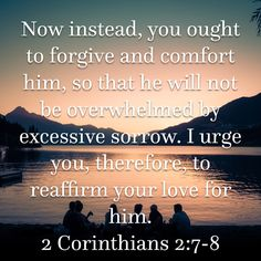 Image result for Now instead, you ought to forgive and comfort him, so that he will not be overwhelmed by excessive sorrow. I urge you, therefore, to reaffirm your love for him.