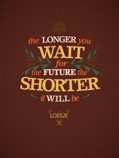 """The longer you wait for the future, the shorter it will be."" - Loeje"