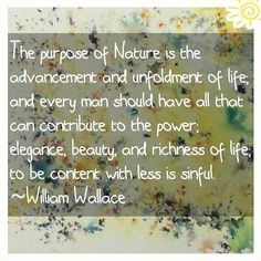 The purpose of Nature is the advancement and unfoldment of life; and every man should have all that can contribute to the power; elegance beauty and richness of life; to be content with less is sinful.  ~William Wallace