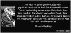 Nie hätte ich damit gerechnet, dass mein populärwissenschaftliches Buch Eine kurze Geschichte der Zeit ein solcher Erfolg werden würde. Mehr als vier Jahre stand es auf der Bestsellerliste der Londoner Sunday Times, länger als irgend ein anderes Buch, was für ein Werk, das sich mit Wissenschaft befaßt und nicht gerade zur leichten Kost zählt, recht bemerkenswert ist. (Stephen Hawking)