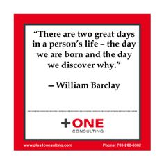 """There are two great days in a person's life - the day we are born and the day we discover why."" -- William Barclay Coaching question for today: What's your why? If you want to know, we can help you with our PurposeLauncher Program. Click the following link for more information: http://plus1consulting.com/special-programs/  #Leadership #Coaching #Coach"