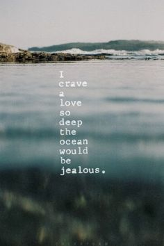 I crave a love so deep the ocean would be jealous | Inspirational Quotes