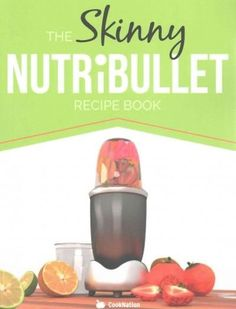 The Skinny NUTRiBULLET Recipe Book: 80+ Delicious & Nutritious Healthy Smoothie Recipes. Burn Fat, Lose Weight an...