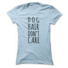 Dog hair dont care t-shirt...T-Shirt or Hoodie click to see here>> https://www.sunfrog.com/Pets/Dog-hair-dont-care-t-shirt-LightBlue-Ladies.html?3618