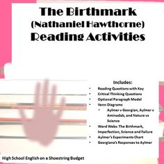 """Set of reading questions and graphic organizers to go with reading the text of """"The Birthmark"""" by Nathaniel Hawthorne. Reading questions have recall and inference questions in order of text, plus answer key. Critical thinking questions have students support their position in a short writing and includes a brief rubric and optional paragraph model. Graphic organizers to analyze the text, including Venn diagrams, word webs, Aylmer's Experiments chart, & Georgiana's Reactions."""