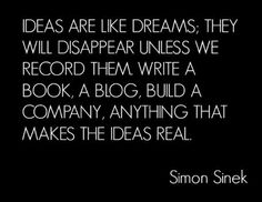 Simon Sinek & the golden question: WHY.  Ideas are like dreams: they will disappear unless we record them, write a book, a blog, build a company, anything that makes the ideas real.
