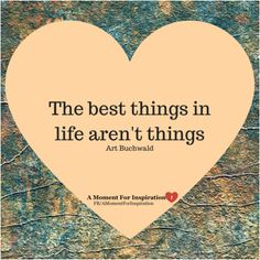 The best things in life aren't things - Art Buchwald