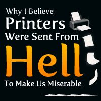Why I Believe Printers Were Sent From Hell To Make Us Miserable - The Oatmeal (And I'm a TRUE believer.)