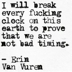 Life Quotes : QUOTATION - Image : Quotes about Love - Description I will break every fucking clock on this earth to prove we are not bad timing The Words, Life Quotes Love, Quotes To Live By, Wrong Love Quotes, Fight For Love Quotes, Doing Me Quotes, Bad Girl Quotes, Pretty Words, Beautiful Words