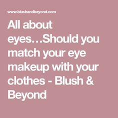 All about eyes…Should you match your eye makeup with your clothes - Blush & Beyond