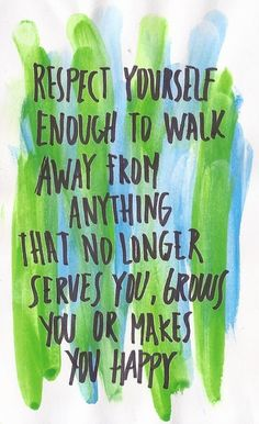 respect yourself enough to walk away from anything that no longer serves you, grows you or makes you happy