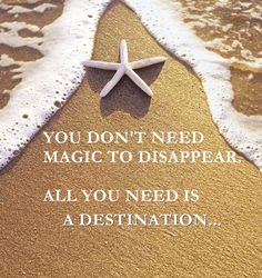 YOU DON'T NEED MAGIC TO DISAPPEAR. ALL YOU NEED IS A DESTINATION...