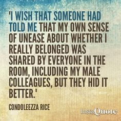 I wish that someone had told me that my own sense of unease about whether I really belonged was shared by everyone in the room, including my make colleagues, but they hid it better. ~ Condoleezza Rice
