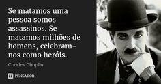 Se matamos uma pessoa somos assassinos. Se matamos milhões de homens, celebram-nos como heróis. — Charles Chaplin