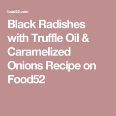 Black Radishes with Truffle Oil & Caramelized Onions Recipe on Food52