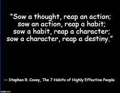 """Sow a thought, reap an action; sow an action, reap a habit; sow a habit, reap a character; sow a character, reap a destiny.""  ― Stephen R. Covey, The 7 Habits of Highly Effective People"
