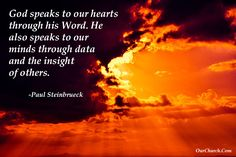 God speaks to our hearts through his Word. He also speaks to our minds through data and the insight of others. -Paul Steinbrueck
