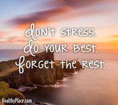 Quote: Don't stress do your best. Forget the rest. www.HealthyPlace.com