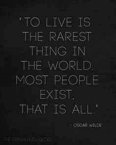 This is a great quote from Oscar Wilde- I would like to add To Live Will Always Takes Great Courage!