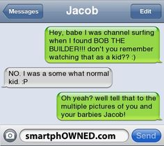 JacobHey, babe i was channel surfing when i found BOB THE BUILDER!!! don't you remember watching that as a kid?? :) | NO. i was a some what normal kid. :P | oh yeah? well tell that to the multiple pictures of you and your barbies Jacob!
