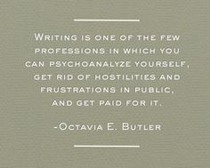 """Writing is one of the few professions in which you can psychoanalyze yourself, get rid of hostilities in public, and get paid for it."" -Octavia Butler"