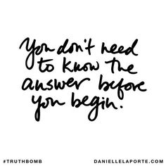 You don't need to know the answer before you begin. Subscribe: DanielleLaPorte.com #Truthbomb #Words #Quotes