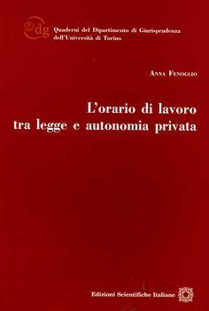 L'orario di lavoro tra legge e autonomia privata / Anna Fenoglio. - Napoli : Edizioni Scientifiche Italiane, 2012