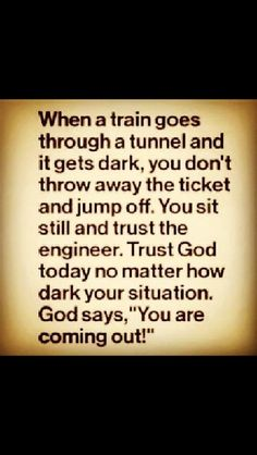 """When a train goes through a tunnel and it gets dark, you don't throw away the ticket and jump off. You sit still and trust the engineer. Trust God today no matter how dark your situation. God says, ""You are coming out! Faith Quotes, Bible Quotes, Me Quotes, Quote Life, The Words, Quotes About God, Quotes To Live By, All That Matters, After Life"