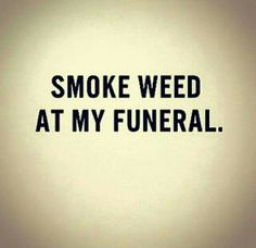 actually I wish to be cremated, everyone should light a joint, blunt or bowl off…