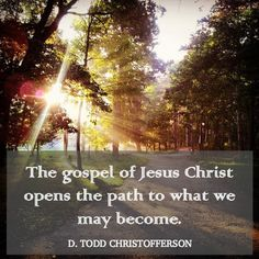 October 2014 The gospel of Jesus Christ opens the path to what we may become. D Todd Christofferson
