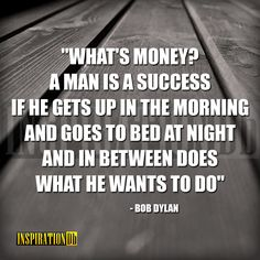 """What's money? A man is a success if he gets up in the morning and goes to bed at night and in between does what he wants to do "" – Bob Dylan"