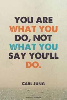 You are what you do, not what you say you'll do. - Carl Jung