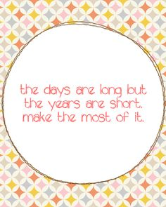 the days are long but the years are short.