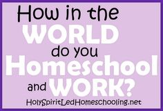 How in the World do you Homeschool and Work