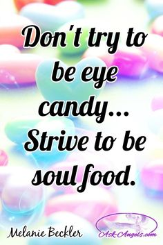 Don't try to be eye candy... Strive to be soul food. ✧ ❁ ✽ ॐ ✽ ❁ ✧  #wordsofwisdom