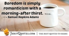 """""""Boredom is simply romanticism with a morning-after thirst."""" – Samuel Hopkins Adams"""