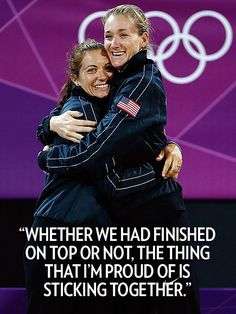 """Whether we had finished on top or not, the thing that I'm proud of is sticking together.""  – Olympic beach volleyball star Misty May-Treanor, who won her third straight gold medal with teammate Kerry Walsh Jennings, to CNN"