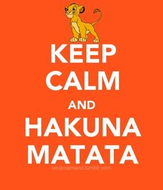 "HAHA I actually turned around at work one day in my earlier years at one of my employees who was just freaking out and without even thinking hollered ""Hakuna Matata"".  We both started laughing so hard we forgot what he was miffed about!"