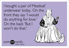 I bought a pair of Meatloaf underwear today. On the front they say 'I would do anything for love.' On the back 'But I won't do that.' hahahaha