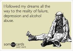 I followed my dreams all the way to the reality of failure, depression and alcohol abuse.