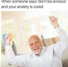 """when someone says """"don't be anxious"""" and your anxiety is cured"""