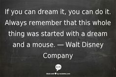 If you can dream it, you can do it. Always remember that this whole thing was started with a dream and a mouse. ― Walt Disney Company