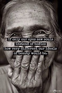 I have always been one to see the soul rather than a body. Your shell means nothing...it's what shines through that speaks to me.