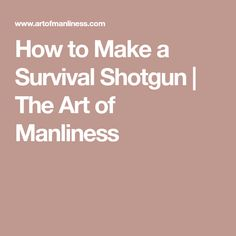 How to Make a Survival Shotgun | The Art of Manliness