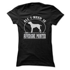 ALL I NEED IS MY AUVERGNE POINTER T SHIRTS