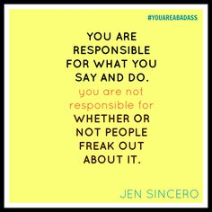 You are responsible for what you say and do. you are not responsible for whether or not people freak out about it. Jen Sincero #YOUAREABADASS