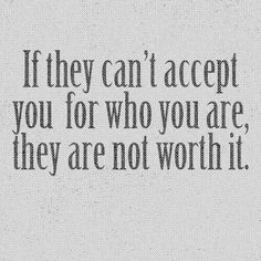 'If they can't accept you for who you are, they are not worth it.'