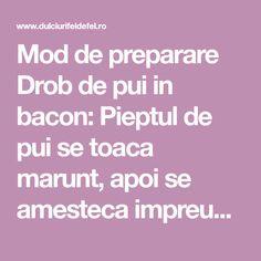 Mod de preparare Drob de pui in bacon: Pieptul de pui se toaca marunt, apoi se amesteca impreuna cu morcovul tocat marunt, usturoiul pisat, oul, patrunjelul Bacon, Pork Belly