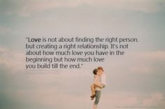 Love is not about finding the right person, but creating a right relationship. It's not about how much love you have in the beginning ...